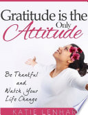 Gratitude Is the Only Attitude  Be Thankful and Watch Your Life Change