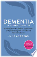 """Dementia: The One-Stop Guide: Practical advice for families, professionals, and people living with dementia and Alzheimer's Disease"" by June Andrews"