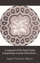 A Manual of the Hand Lathe  Comprising Concise Directions for Working Metals of All Kinds  Ivory  Bone and Precious Woods