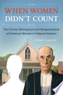 When Women Didn T Count The Chronic Mismeasure And Marginalization Of American Women In Federal Statistics