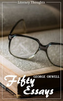 Fifty Essays (George Orwell) (Literary Thoughts Edition)