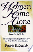 Women Home Alone  : Learning to Thrive : Help for Women, Single Moms, Widows, and Wives who are Frequently Alone