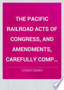 The Pacific Railroad Acts Of Congress And Amendments Carefully Comp From Authenticated Copies For The Central Pacific Railroad Co New York 1876