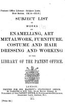 Subject List of Works on Enamelling  Art Metalwork  Furniture  Costume and Hair Dressing and Working in the Library of the Patent Office