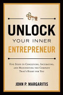 Unlock Your Inner Entrepreneur: Five Steps to Conceiving, Incubating, and Manifesting the Company That's Right for You
