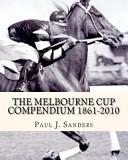 The Melbourne Cup Compendium  1861 2010