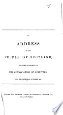An Address to the People of Scotland  Issued by Appointment of the Convocation of Ministers  Held at Edinburgh  November  1842