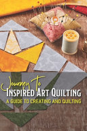 Journey To Inspired Art Quilting A Guide To Creating And Quilting