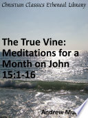 The True Vine  Meditations for a Month on John 15 1 16