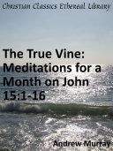 The True Vine: Meditations for a Month on John 15:1-16