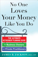 No One Loves Your Money Like You Do  The Ultimate Retirement Planning Guide for Business Owners and Private Practitioners