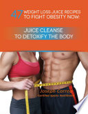 47 Weight Loss Juice Recipes To Fight Obesity Now Juice Cleanse To Detoxify The Body