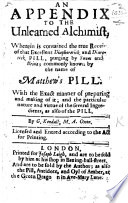 An Appendix to the Unlearned Alchimist   of R  Mathews  wherein is contained the true receipt of     Matthew s Pill  With the     nature and virtue of     the Pill   Preceded by an    Epistle to the Reader    by J  Loddington