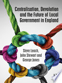 Centralisation  Devolution and the Future of Local Government in England