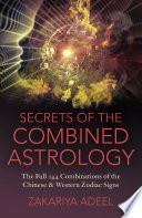 """""""Secrets of the Combined Astrology: The Full 144 Combinations of the Chinese & Western Zodiac Signs"""" by Zakariya Adeel"""