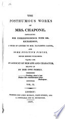 The Posthumous Works of Mrs. Chapone, Containing Her Correspondence with Mr. Richardson; a Series of Letters to Mrs. Elizabeth Carter, and Some Fugitive Pieces ... Together with an Account of Her Life and Character, Drawn Up by Her Own Family