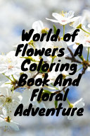 World of Flowers A Coloring Book And Floral Adventure