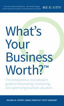 What's Your Business Worth? the Entrepreneur and Advisor's Guide to Discovering, Monitoring, and Optimizing Business Valuation