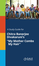 A Study Guide for Chitra Banerjee Divakaruni s  My Mother Combs My Hair