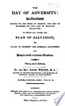 The Day of Adversity. Reflections suited to the hour of sorrow, the bed of sickness, or, the loss of ... relatives. To which is added a short and plain statement of the way of salvation ... The second edition