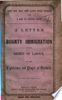 How and why the lands were locked  with a key to unlock them  A letter  on Bounty Immigration  and the rights of labour  to the Legislators and People of Victoria  By One who has handled the Spade   Second edition