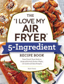 The  I Love My Air Fryer  5 Ingredient Recipe Book