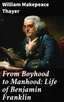 From Boyhood to Manhood  Life of Benjamin Franklin