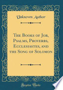 The Books of Job, Psalms, Proverbs, Ecclesiastes, and the Song of Solomon (Classic Reprint)