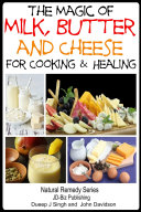 The Magic of Milk, Butter and Cheese For Healing and Cooking