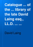 Catalogue     of the     Library of the Late David Laing Esq   LL D      Comprising an Extraordinary Collection of Works by Scottish Writers Or Relating to Scotland     Including Complete Series of the Publications of the Abbotsford  Bannatyne  and Other Literary Clubs  Transactions of Scotch   English Societies  Writings of Eminent Divines Historians and Topographers  First Editions      c  Which Will be Sold by Auction  by Messrs  Sotheby  Wilkinson   Hodge