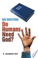 BIG QUESTION  Do Humans Need God