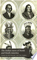 The Indian races of North and South America Comprising an account of the principal aboriginal races; a description of their national customs, mythology, and religious ceremonies; the history of their most powerful tribes, and of their most celebrated chiefs and warriors; their intercourse and wars with the European settlers; and a great variety of anecdote and description, illustrative of personal and national character