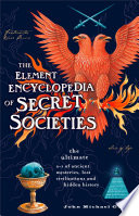 The Element Encyclopedia Of Secret Societies The Ultimate A Z Of Ancient Mysteries Lost Civilizations And Forgotten Wisdom