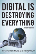 Digital is destroying everything : what the tech giants won't tell you about how robots, big data, a