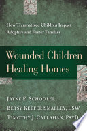 """Wounded Children, Healing Homes: How Traumatized Children Impact Adoptive and Foster Families"" by Jayne Schooler, Betsy Keefer Smalley, Timothy Callahan"