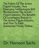 The Future Of The Action Figure Industry, How Emerging Technologies Will Revolutionize The Action Figure Industry, The Benefits Of Leveraging Robots In The Action Figure Industry, And How To Earn Substantial Money Online ebook