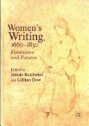 Women's writing, 1660-1830 : feminisms and futures / Jennie Batchelor and Gillian Dow, editors.