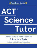ACT Science Tutor  ACT Science Prep Book 2020 and 2021 with 3 Practice Tests  Includes Detailed Answer Explanations