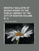Monthly Bulletin Of Books Added To The Public Library Of The City Of Boston Volume 9