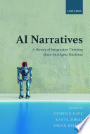 """""""AI Narratives: A History of Imaginative Thinking about Intelligent Machines"""" by Stephen Cave, Kanta Dihal, Sarah Dillon"""