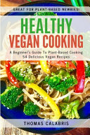 Healthy Vegan Cooking A Beginner S Guide To Plant Based Cooking 54 Delicious Vegan Recipes