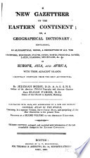 A new gazetteer of the Eastern continent; or, A geographical dictionary: containing, in alphabetical order, a description of all the countries, kingdoms, states, cities, towns, principal rivers, lakes, harbors, mountains, &c., &c. in Europe, Asia, and Africa, with their adjacent islands