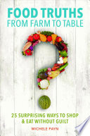 Food Truths from Farm to Table  : 25 Surprising Ways to Shop & Eat Without Guilt
