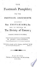 The Footman s Pamphlet  Or  The Footman s Arguments Against the Unitarians   c   and in Defence of the Divinity of Christ  Etc