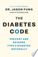 """The Diabetes Code: Prevent and Reverse Type 2 Diabetes Naturally"" by Dr. Jason Fung, Nina Teicholz"