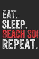 Eat Sleep Beach Soccer Repeat Sports Notebook Gift