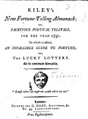 Riley's New Fortune-Telling Almanack; or a facetious Poetical Telltale, for ... 1791. To which is added, an infallible Guide to Fortune; or, the Lucky Lottery, etc