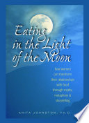 """""""Eating in the Light of the Moon: How Women Can Transform Their Relationship with Food Through Myths, Metaphors, and Storytelling"""" by Anita Johnston, Ph.D."""
