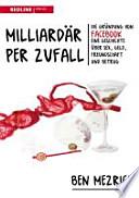 Milliardär per Zufall  : die Gründung von Facebook - eine Geschichte über Sex, Geld, Freundschaft und Betrug