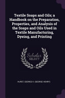 Textile Soaps and Oils; a Handbook on the Preparation, Properties, and Analysis of the Soaps and Oils Used in Textile Manufacturing, Dyeing, and Printing